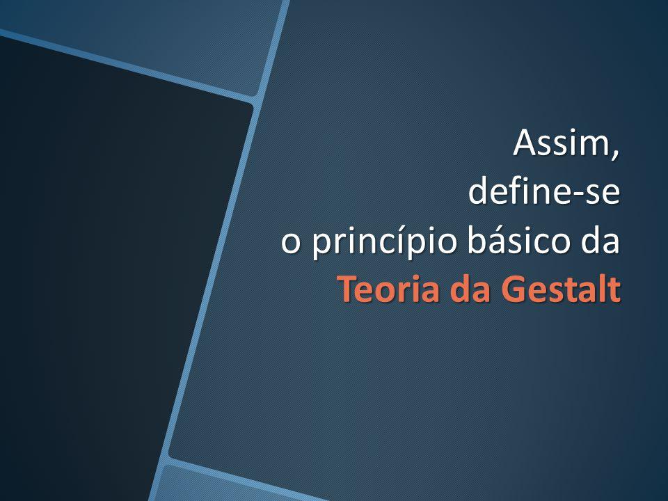 Assim, define-se o princípio básico da Teoria da Gestalt