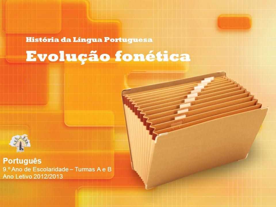 História da Língua Portuguesa Evolução fonética Português 9.º Ano de Escolaridade – Turmas A e B Ano Letivo 2012/2013