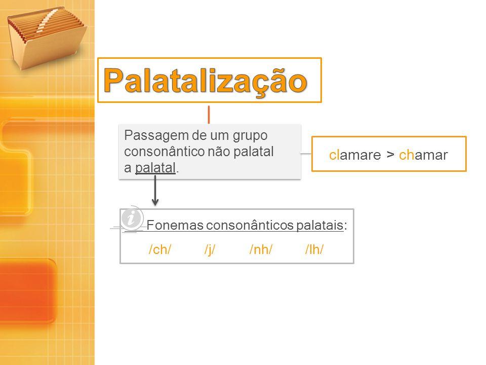 Passagem de um grupo consonântico não palatal a palatal. Passagem de um grupo consonântico não palatal a palatal. clamare > chamar Fonemas consonântic