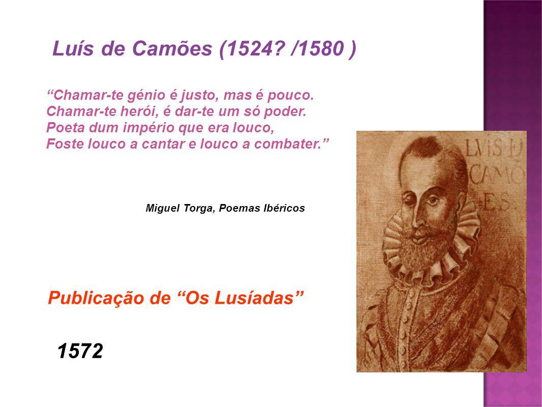 Luís de Camões (1524? /1580 ) Chamar-te génio é justo, mas é pouco. Chamar-te herói, é dar-te um só poder. Poeta dum império que era louco, Foste louc