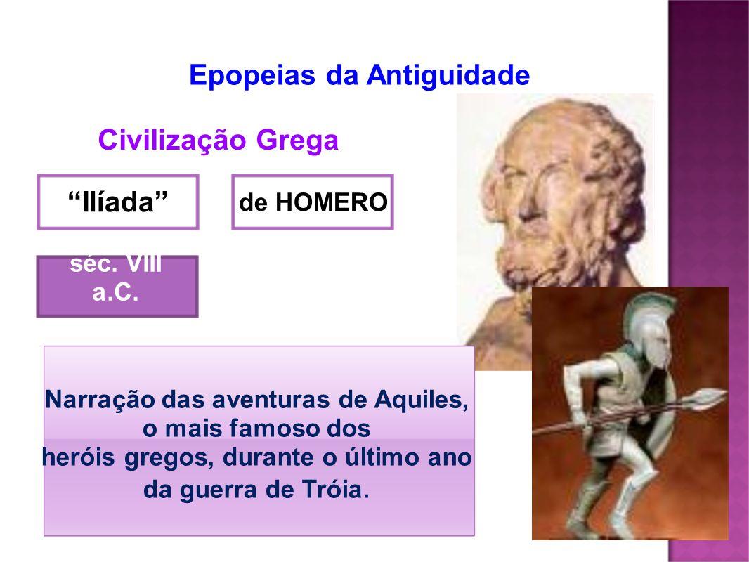 Epopeias da Antiguidade Civilização Grega Ilíada séc. VIII a.C. de HOMERO Narração das aventuras de Aquiles, o mais famoso dos heróis gregos, durante
