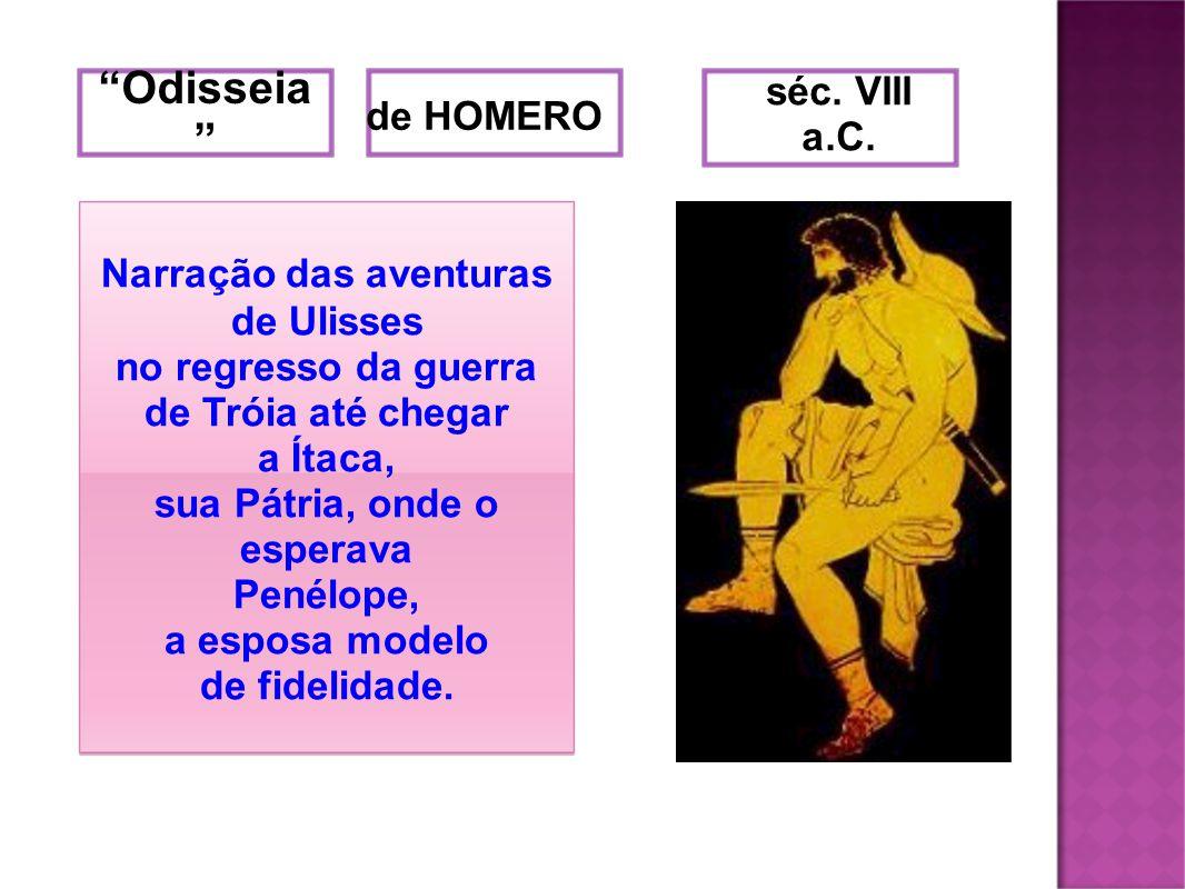 Odisseia de HOMERO séc. VIII a.C. Narração das aventuras de Ulisses no regresso da guerra de Tróia até chegar a Ítaca, sua Pátria, onde o esperava Pen