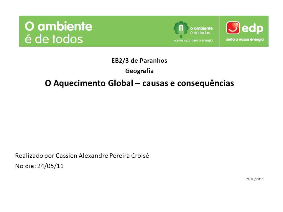 EB2/3 de Paranhos Geografia O Aquecimento Global – causas e consequências Realizado por Cassien Alexandre Pereira Croisé No dia: 24/05/11 2010/2011