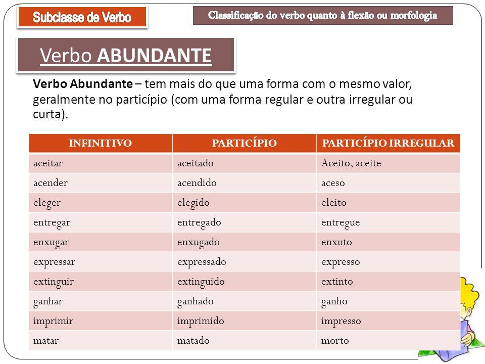 Verbo Abundante – tem mais do que uma forma com o mesmo valor, geralmente no particípio (com uma forma regular e outra irregular ou curta). Verbo ABUN