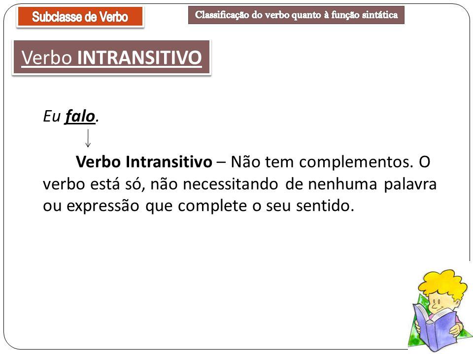 Eu falo. Verbo Intransitivo – Não tem complementos. O verbo está só, não necessitando de nenhuma palavra ou expressão que complete o seu sentido. Verb