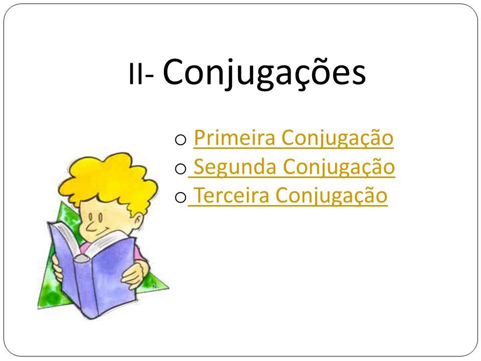 II- Conjugações o Primeira ConjugaçãoPrimeira Conjugação o Segunda Conjugação Segunda Conjugação o Terceira Conjugação Terceira Conjugação