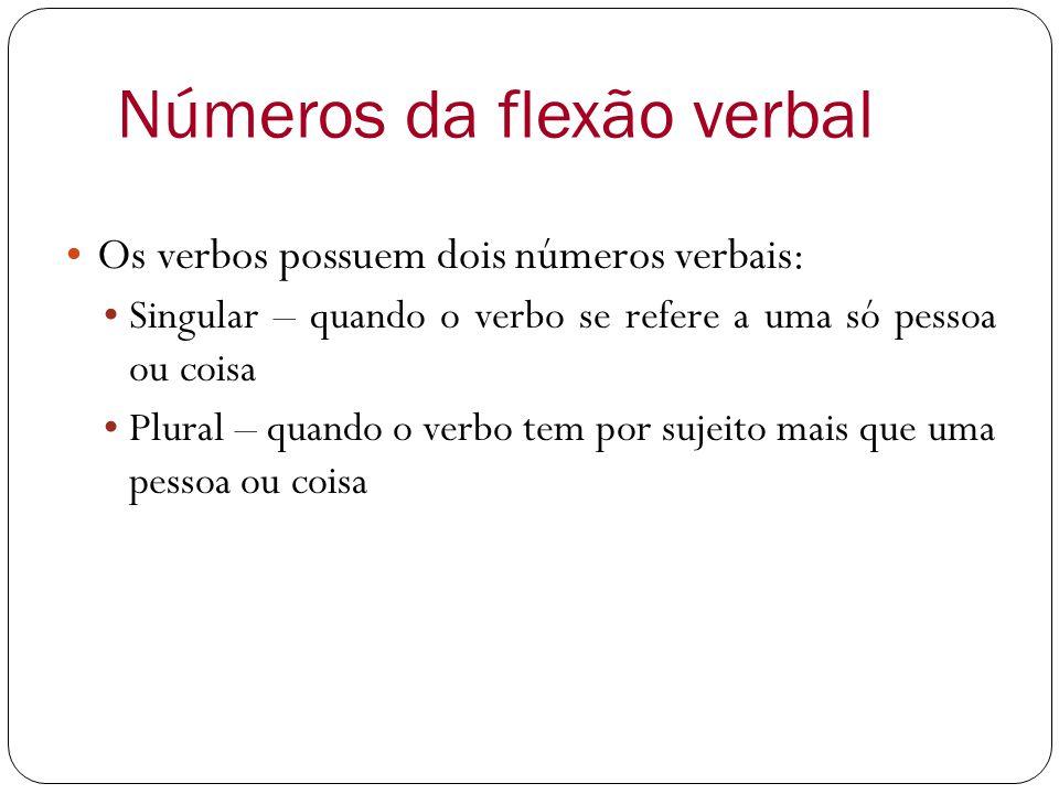 Números da flexão verbal Os verbos possuem dois números verbais: Singular – quando o verbo se refere a uma só pessoa ou coisa Plural – quando o verbo tem por sujeito mais que uma pessoa ou coisa