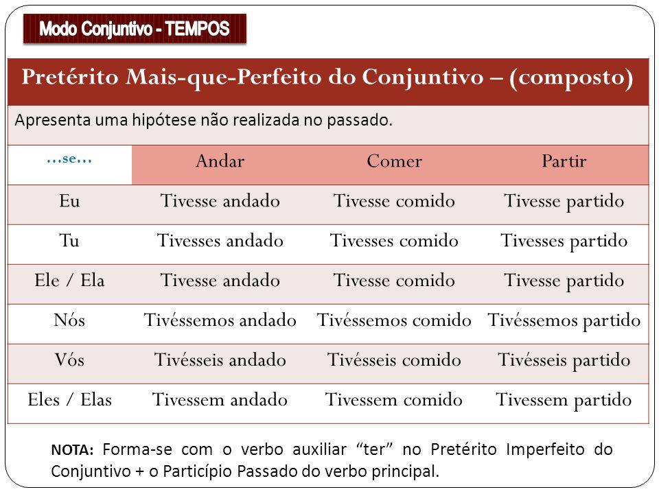 Pretérito Mais-que-Perfeito do Conjuntivo – (composto) Apresenta uma hipótese não realizada no passado. …se… AndarComerPartir EuTivesse andadoTivesse