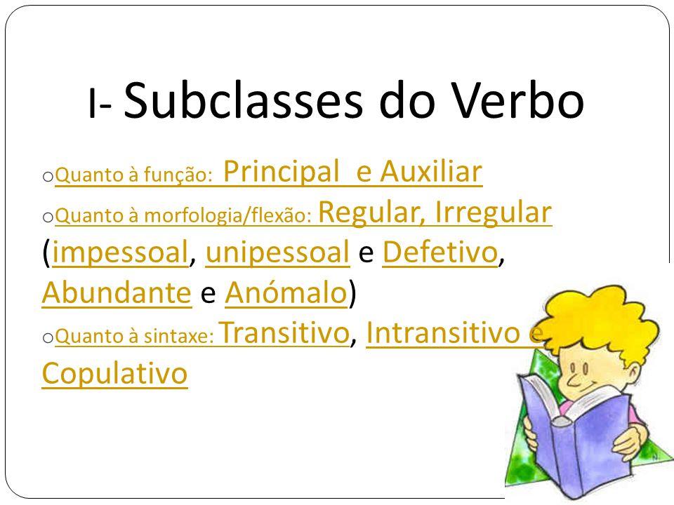 I- Subclasses do Verbo o Quanto à função: Principal e Auxiliar Quanto à função: Principal e Auxiliar o Quanto à morfologia/flexão: Regular, Irregular (impessoal, unipessoal e Defetivo, Abundante e Anómalo) Quanto à morfologia/flexão: Regular, IrregularimpessoalunipessoalDefetivo AbundanteAnómalo o Quanto à sintaxe: Transitivo, Intransitivo e Copulativo Quanto à sintaxe: TransitivoIntransitivo e Copulativo