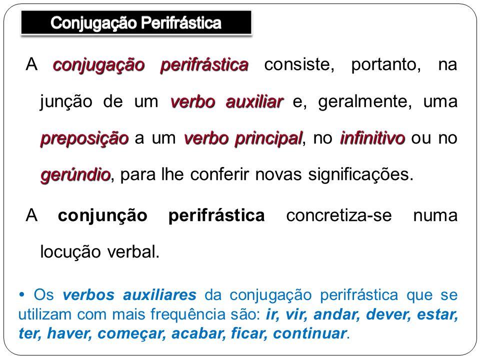 conjugação perifrástica verbo auxiliar preposiçãoverbo principalinfinitivo gerúndio A conjugação perifrástica consiste, portanto, na junção de um verbo auxiliar e, geralmente, uma preposição a um verbo principal, no infinitivo ou no gerúndio, para lhe conferir novas significações.