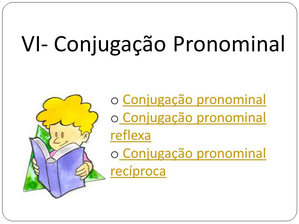 VI- Conjugação Pronominal o Conjugação pronominalConjugação pronominal o Conjugação pronominal reflexa Conjugação pronominal reflexa o Conjugação pronominal recíproca Conjugação pronominal recíproca