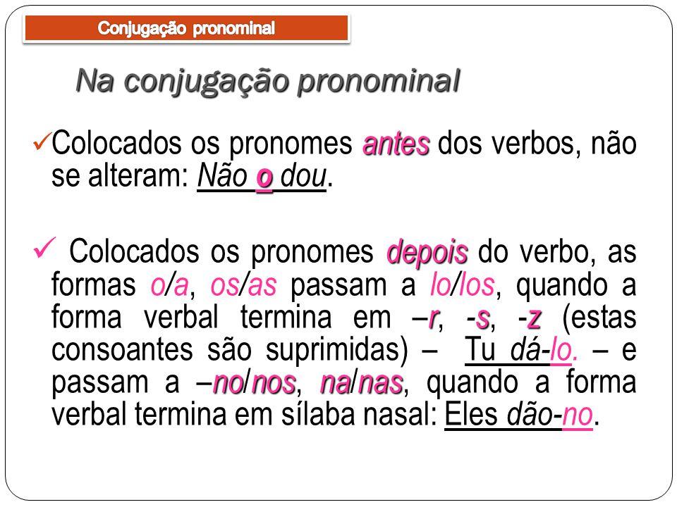 Na conjugação pronominal antes o Colocados os pronomes antes dos verbos, não se alteram: Não o dou. depois –r-sz nonosnanas Colocados os pronomes depo