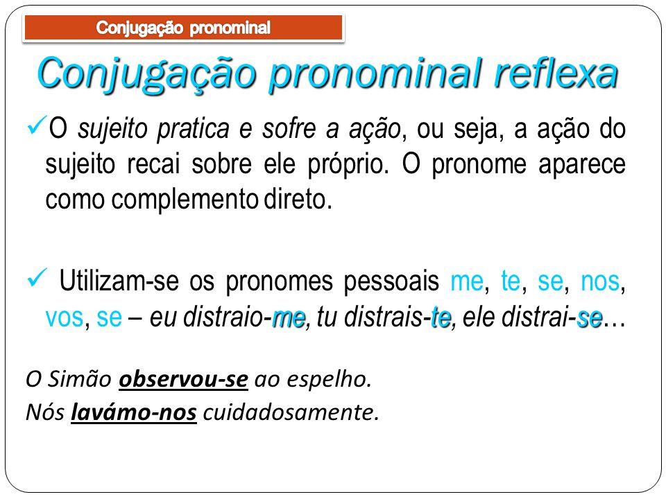 Conjugação pronominal reflexa sujeito pratica e sofre a ação O sujeito pratica e sofre a ação, ou seja, a ação do sujeito recai sobre ele próprio. O p