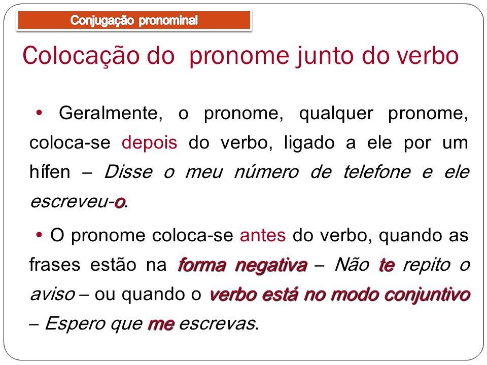 Colocação do pronome junto do verbo o Geralmente, o pronome, qualquer pronome, coloca-se depois do verbo, ligado a ele por um hífen – Disse o meu número de telefone e ele escreveu-o.