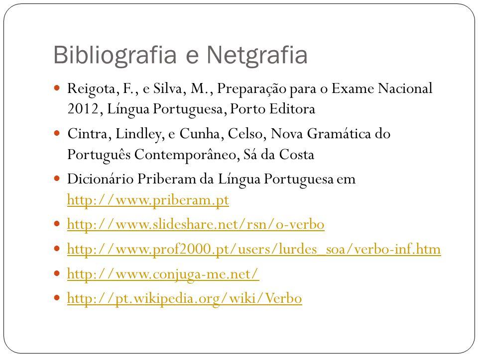 Bibliografia e Netgrafia Reigota, F., e Silva, M., Preparação para o Exame Nacional 2012, Língua Portuguesa, Porto Editora Cintra, Lindley, e Cunha, Celso, Nova Gramática do Português Contemporâneo, Sá da Costa Dicionário Priberam da Língua Portuguesa em http://www.priberam.pt http://www.priberam.pt http://www.slideshare.net/rsn/o-verbo http://www.prof2000.pt/users/lurdes_soa/verbo-inf.htm http://www.conjuga-me.net/ http://pt.wikipedia.org/wiki/Verbo