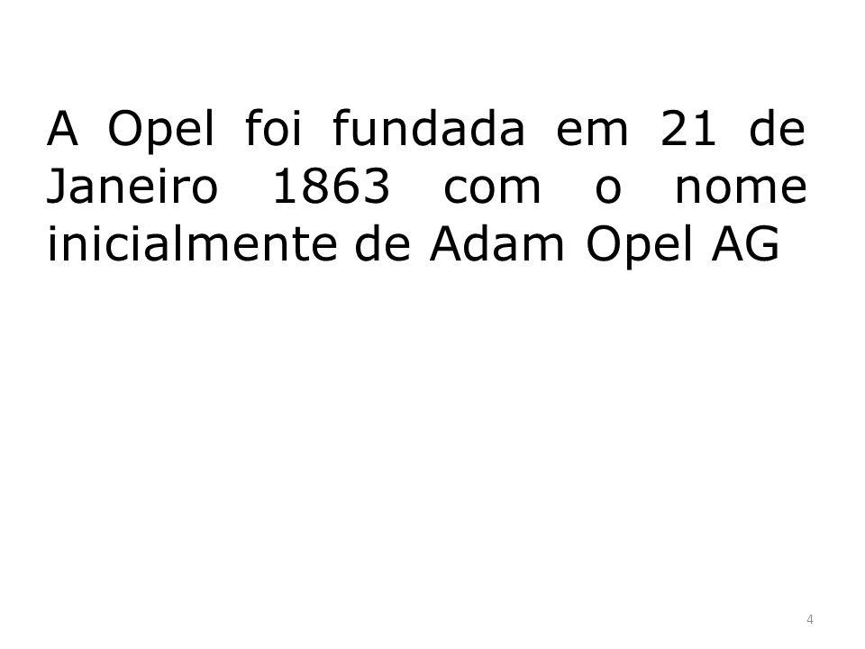 A Opel foi fundada por Adam Opel, nasceu em Russelsheim a 9 de Maio de 1837 e morreu no mesmo local a 8 de Setembro de 1895.