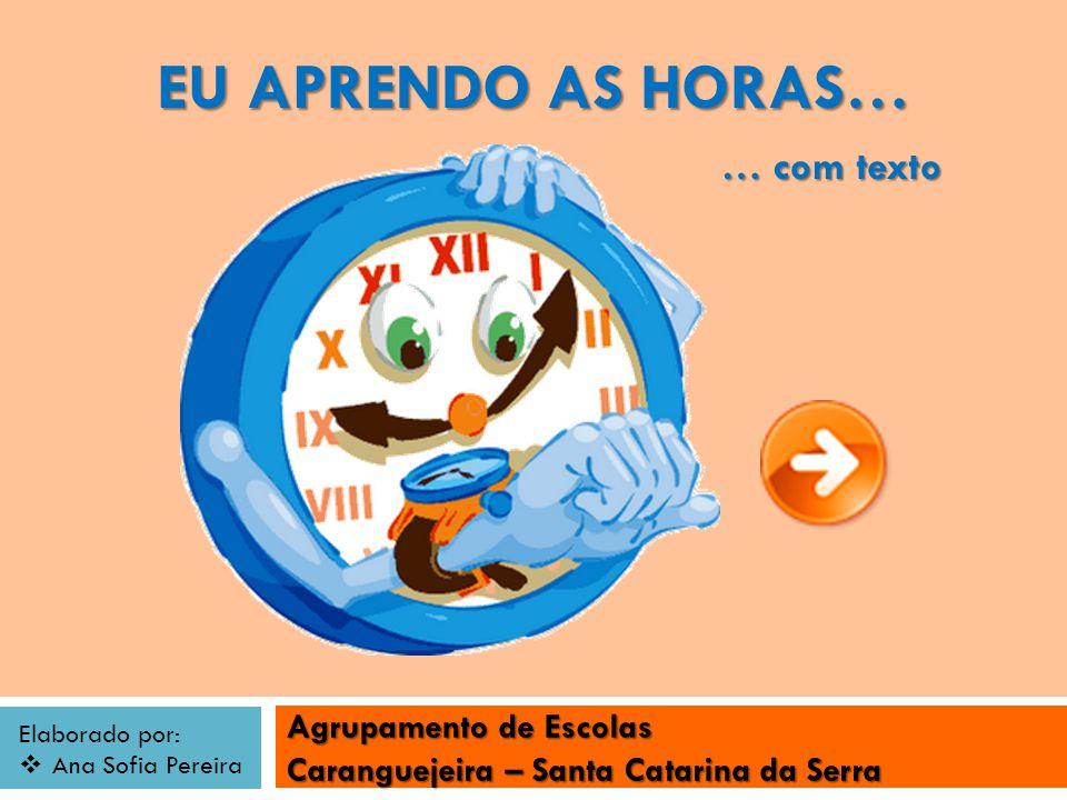 Agrupamento de Escolas Caranguejeira – Santa Catarina da Serra Elaborado por: Ana Sofia Pereira EU APRENDO AS HORAS… … com texto