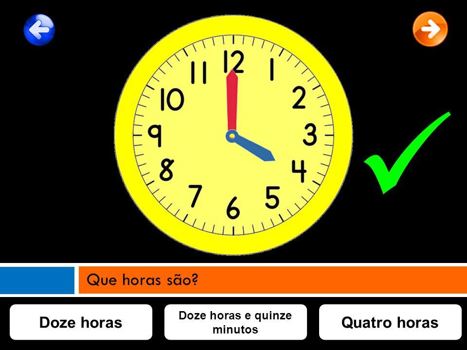 Doze horas e quinze minutos Doze horasQuatro horas Que horas são?