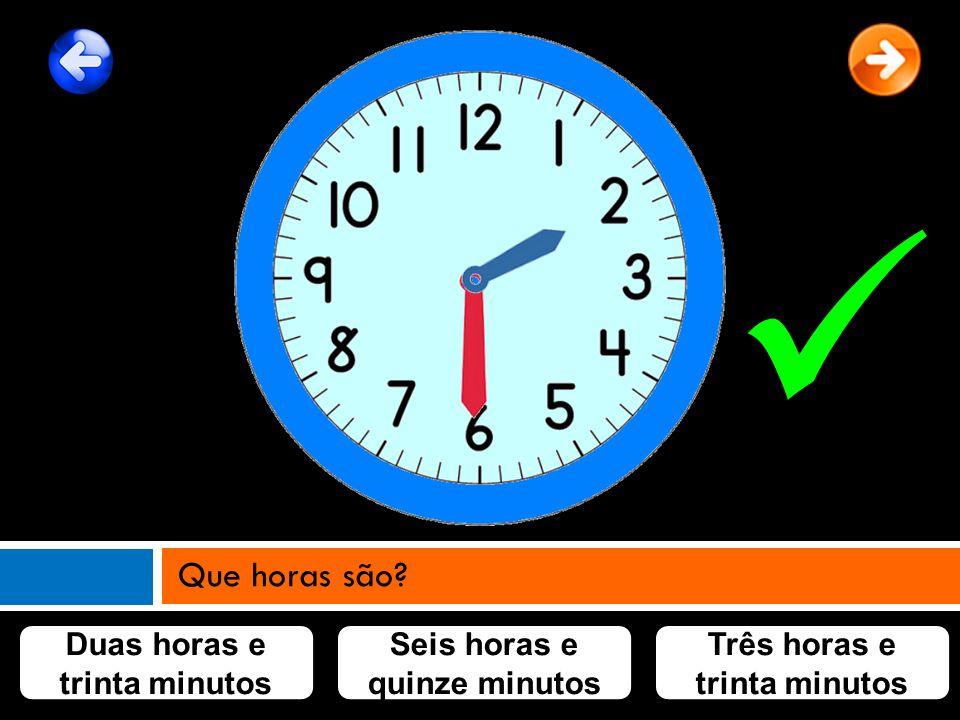 Duas horas e trinta minutos Seis horas e quinze minutos Três horas e trinta minutos Que horas são?