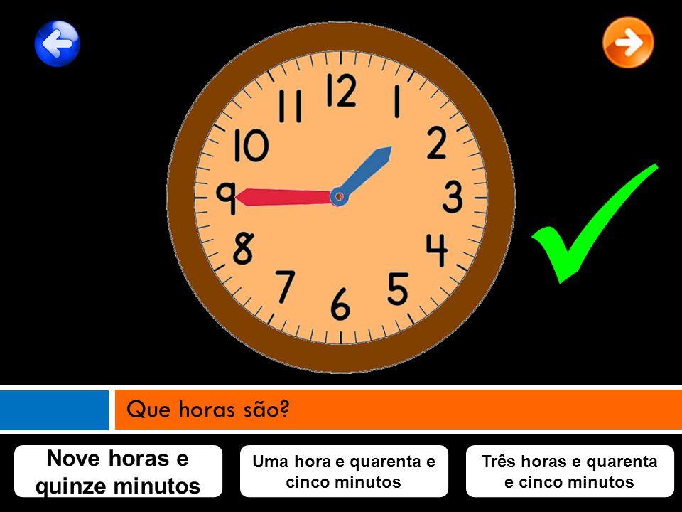 Nove horas e quinze minutos Uma hora e quarenta e cinco minutos Três horas e quarenta e cinco minutos Que horas são?