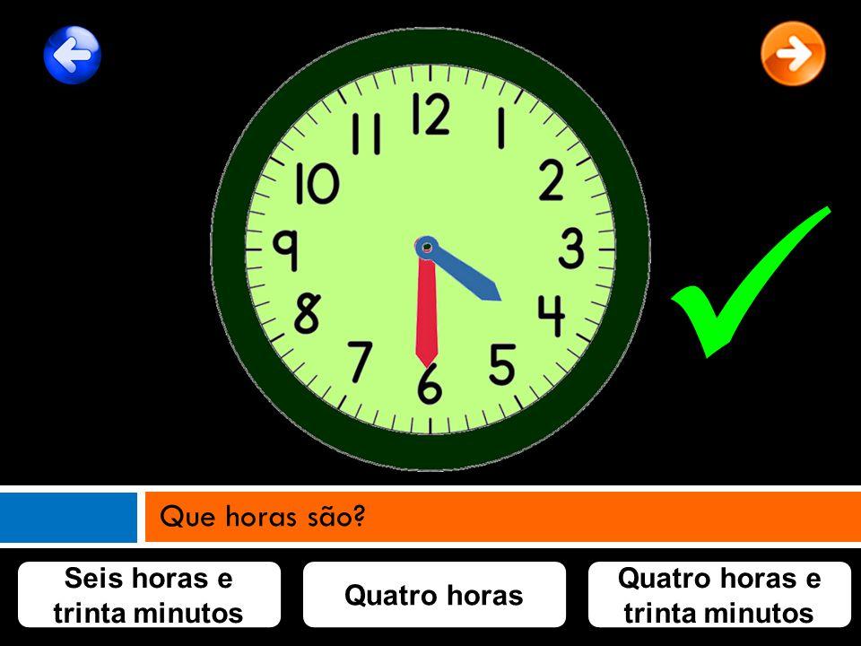 Seis horas e trinta minutos Quatro horas e trinta minutos Quatro horas Que horas são?