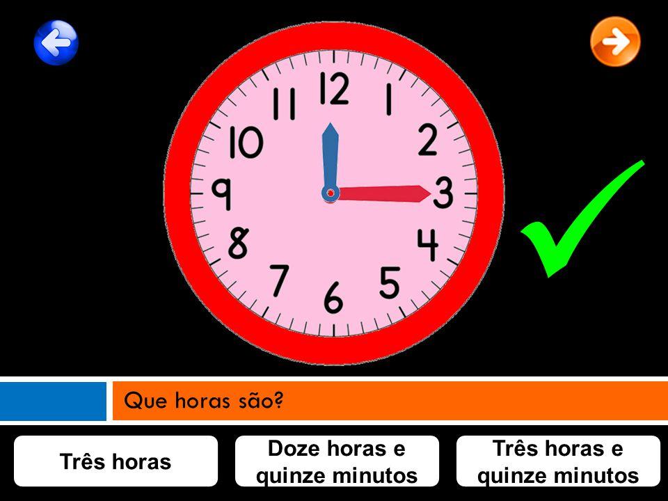 Três horas Doze horas e quinze minutos Três horas e quinze minutos Que horas são?