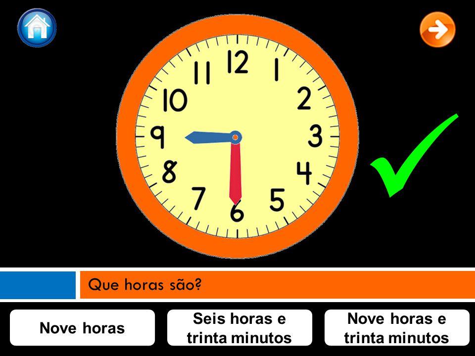 Nove horas Nove horas e trinta minutos Seis horas e trinta minutos Que horas são?