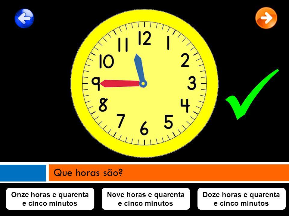 Onze horas e quarenta e cinco minutos Nove horas e quarenta e cinco minutos Doze horas e quarenta e cinco minutos Que horas são?