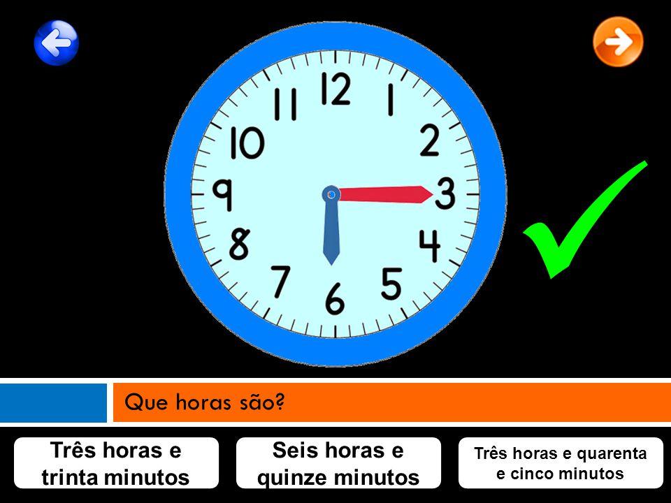 Três horas e trinta minutos Seis horas e quinze minutos Três horas e quarenta e cinco minutos Que horas são?
