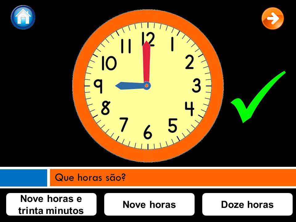 Nove horas e trinta minutos Nove horasDoze horas Que horas são?