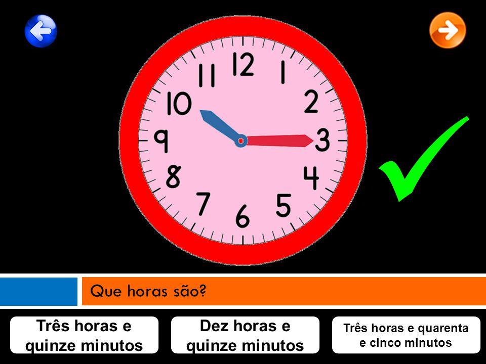 Três horas e quinze minutos Dez horas e quinze minutos Três horas e quarenta e cinco minutos Que horas são?