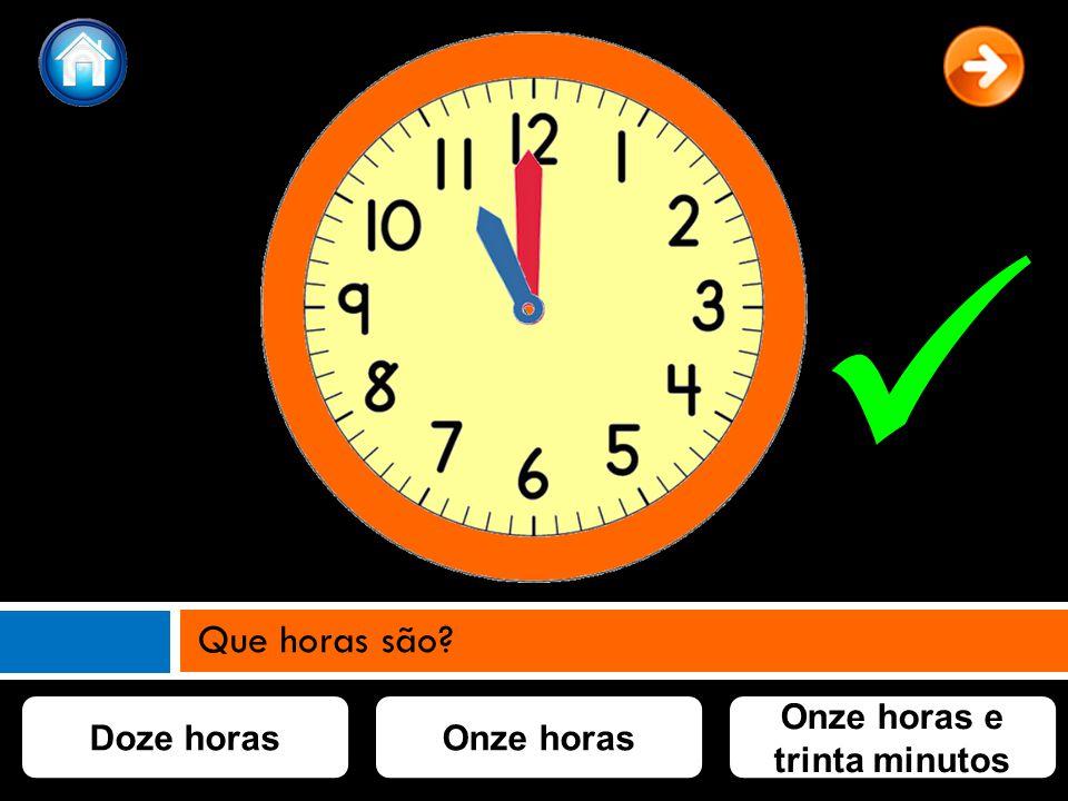 Onze horasDoze horas Onze horas e trinta minutos Que horas são?