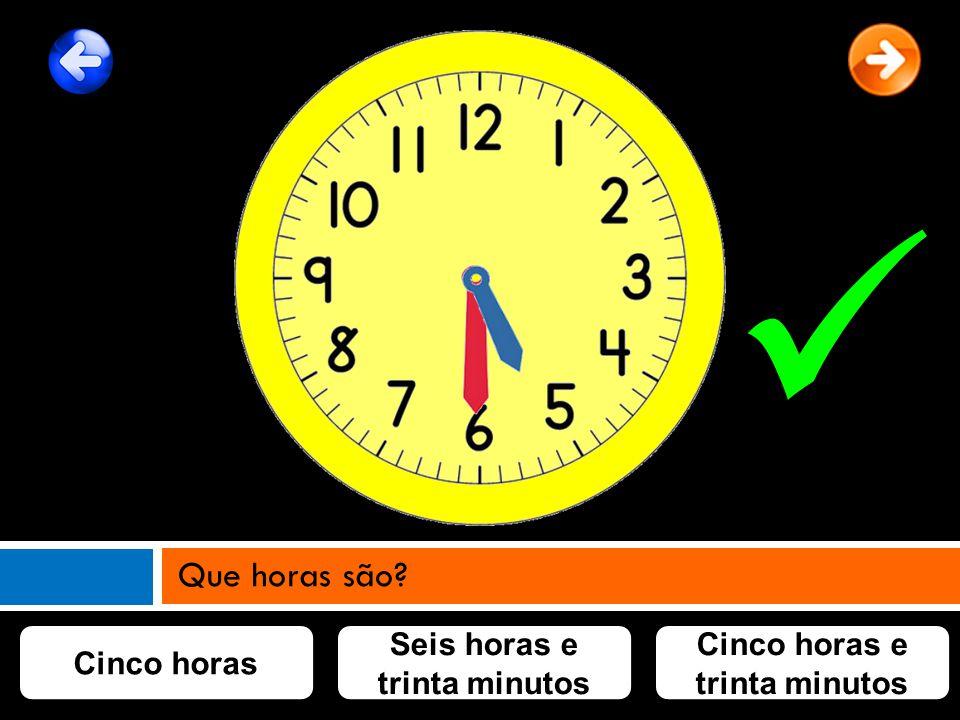 Cinco horas Cinco horas e trinta minutos Seis horas e trinta minutos Que horas são?