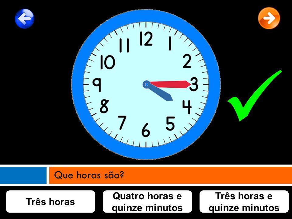 Três horas Quatro horas e quinze minutos Três horas e quinze minutos Que horas são?
