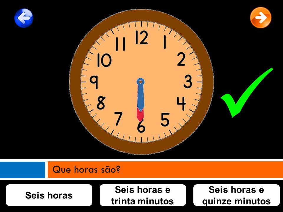 Seis horas Seis horas e trinta minutos Seis horas e quinze minutos Que horas são?