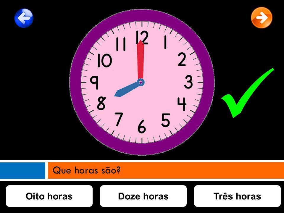 Oito horasDoze horasTrês horas Que horas são?