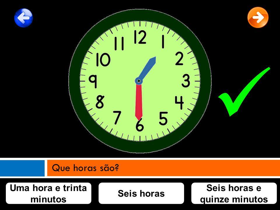 Uma hora e trinta minutos Seis horas Seis horas e quinze minutos Que horas são?