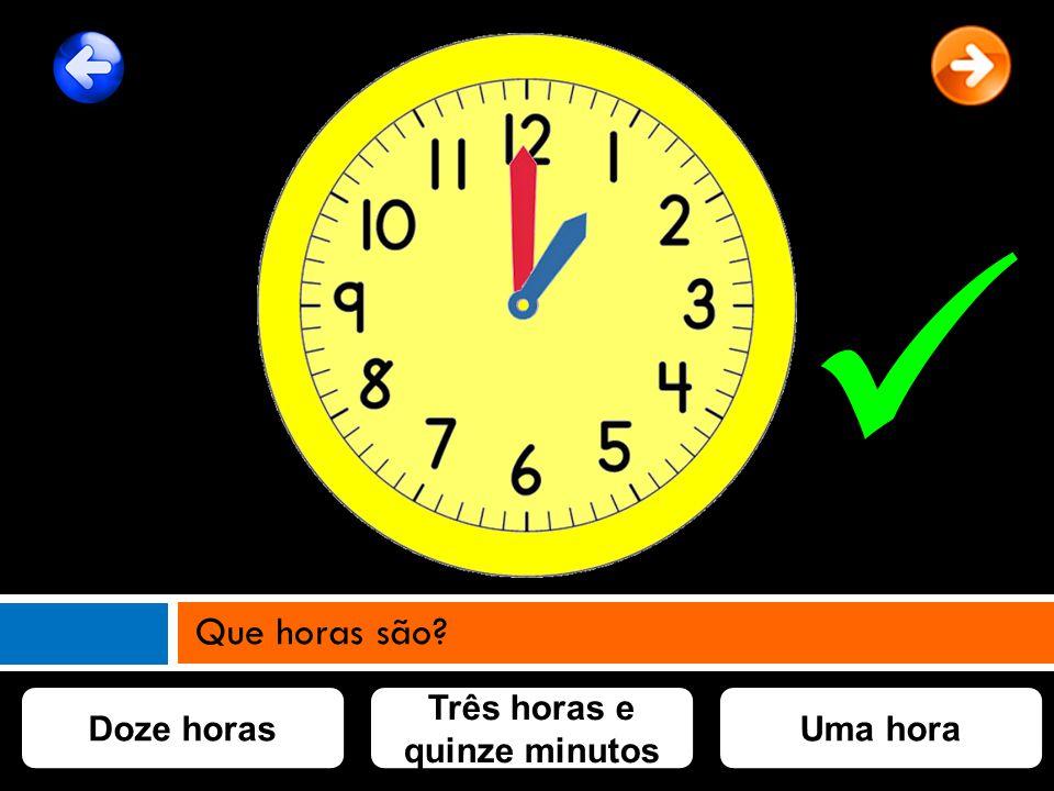 Três horas e quinze minutos Doze horasUma hora Que horas são?