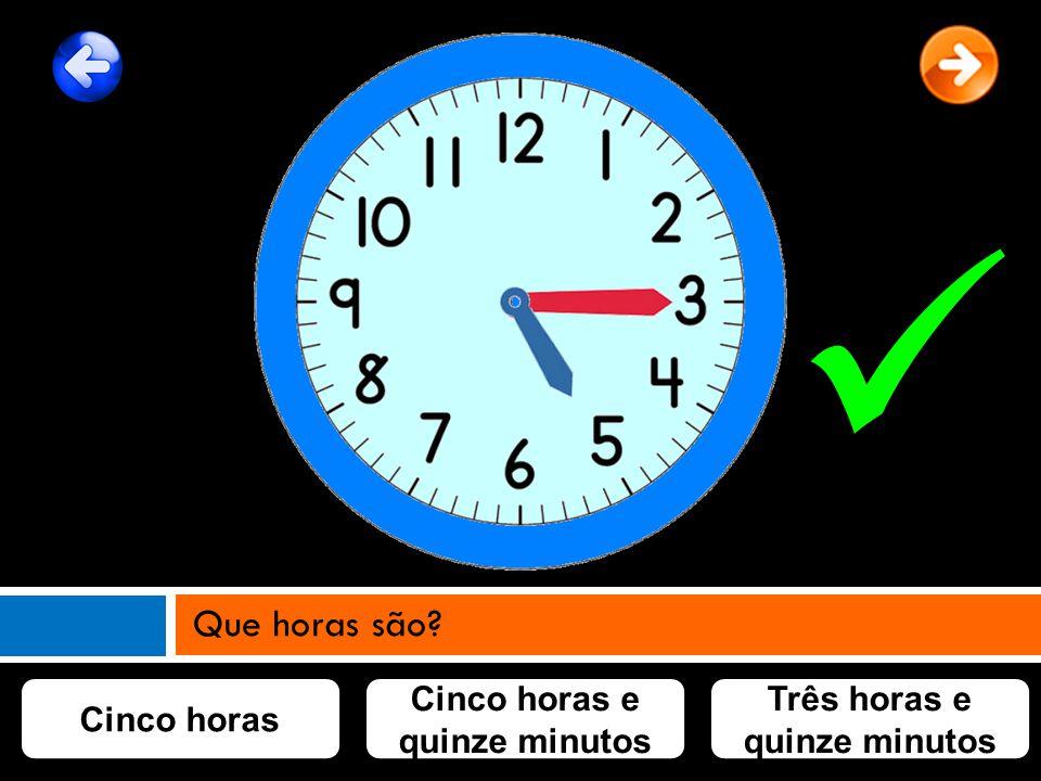 Cinco horas Cinco horas e quinze minutos Três horas e quinze minutos Que horas são?
