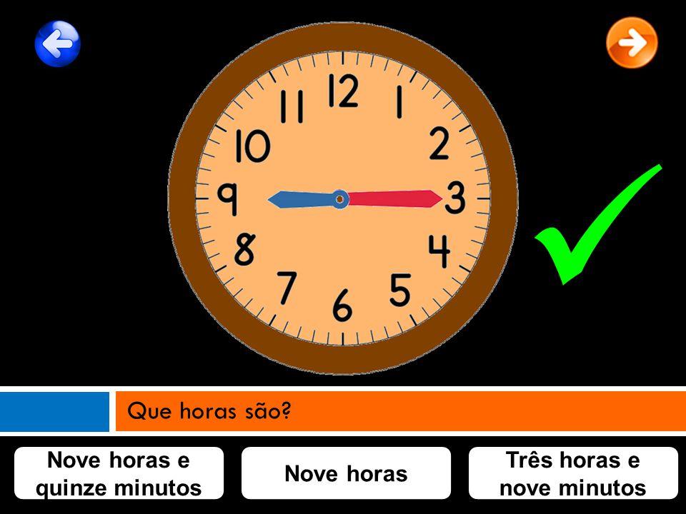 Nove horas Nove horas e quinze minutos Três horas e nove minutos Que horas são?