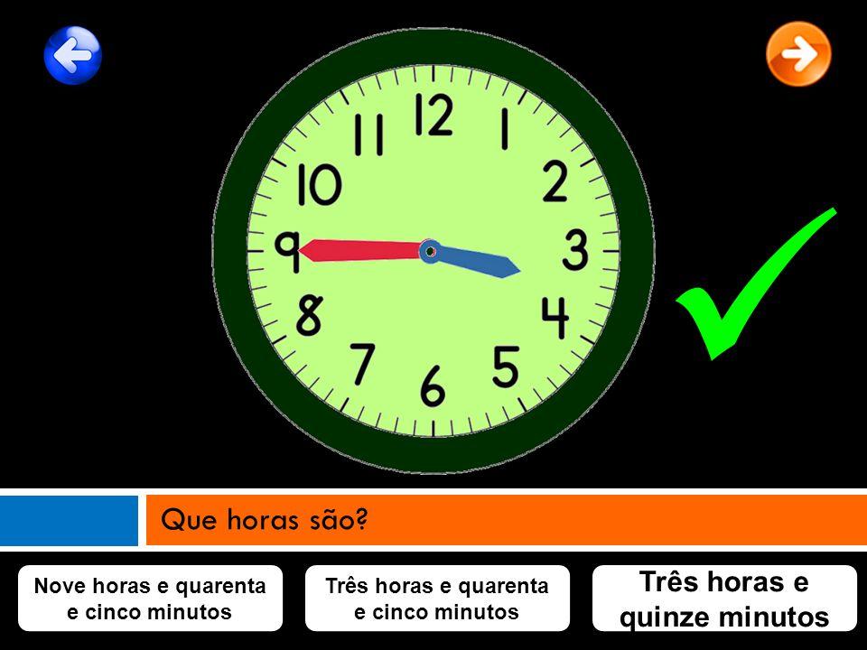 Nove horas e quarenta e cinco minutos Três horas e quarenta e cinco minutos Três horas e quinze minutos Que horas são?