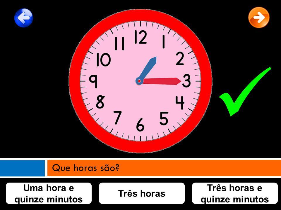 Uma hora e quinze minutos Três horas Três horas e quinze minutos Que horas são?