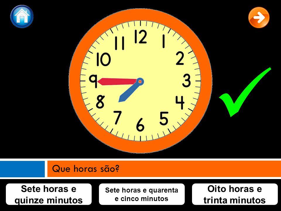 Sete horas e quinze minutos Sete horas e quarenta e cinco minutos Oito horas e trinta minutos Que horas são?