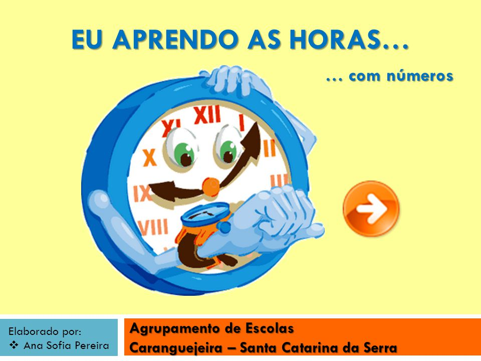 Agrupamento de Escolas Caranguejeira – Santa Catarina da Serra Elaborado por: Ana Sofia Pereira EU APRENDO AS HORAS… … com números