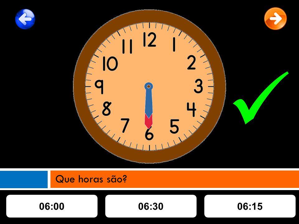 06:0006:3006:15 Que horas são