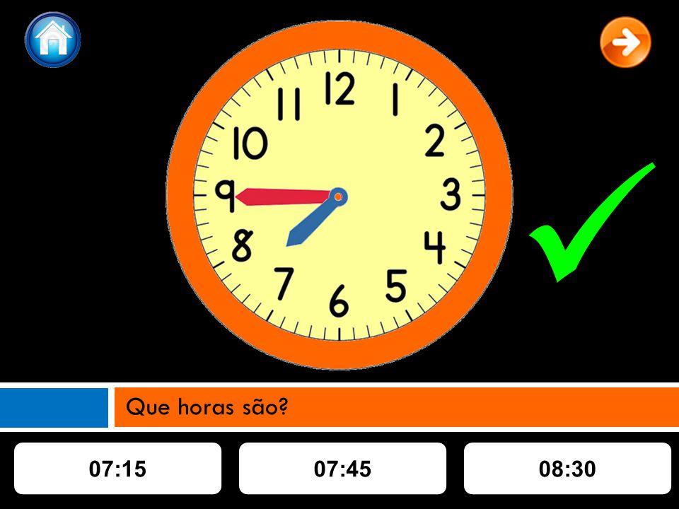 07:1507:4508:30 Que horas são