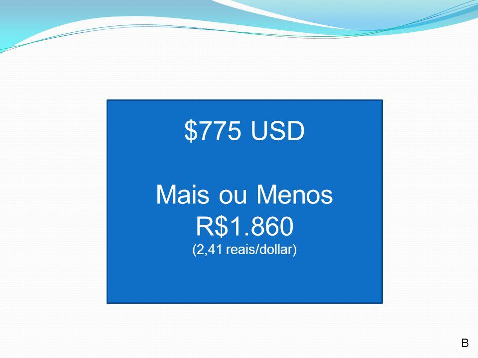$775 USD Mais ou Menos R$1.860 (2,41 reais/dollar) B