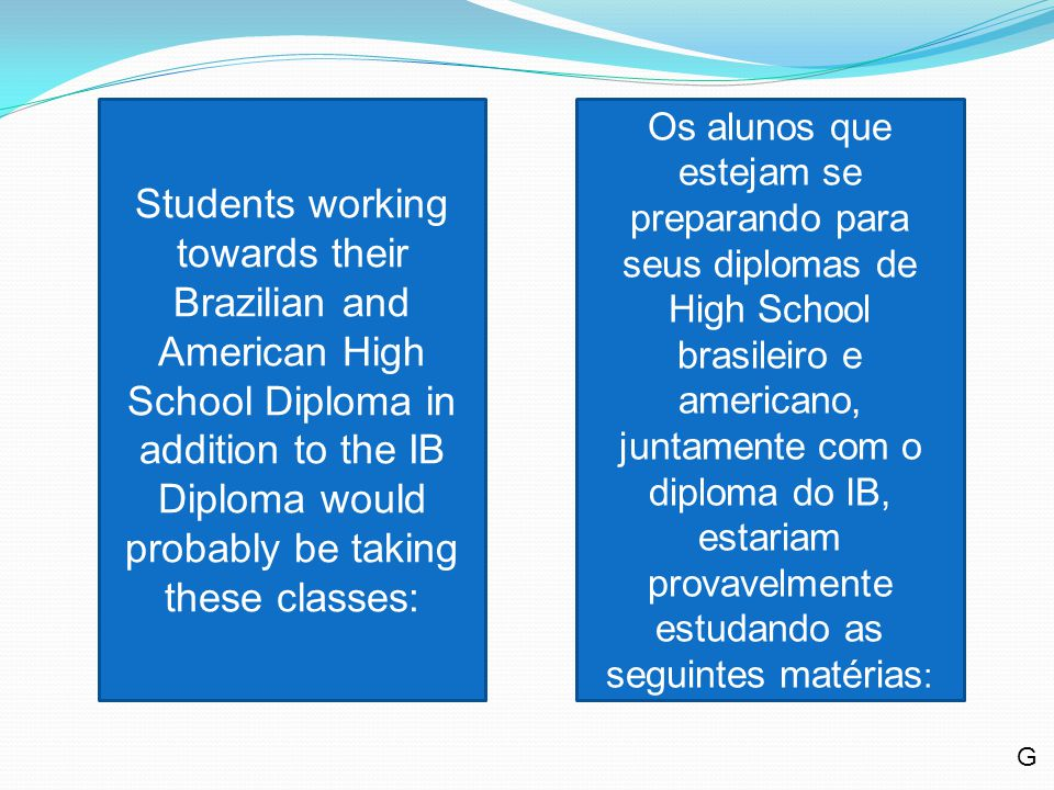 Students working towards their Brazilian and American High School Diploma in addition to the IB Diploma would probably be taking these classes: Os alunos que estejam se preparando para seus diplomas de High School brasileiro e americano, juntamente com o diploma do IB, estariam provavelmente estudando as seguintes matérias : G