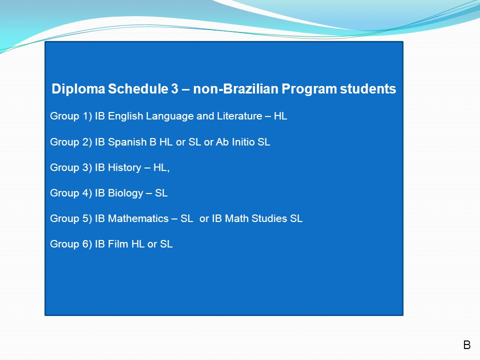 Diploma Schedule 3 – non-Brazilian Program students Group 1) IB English Language and Literature – HL Group 2) IB Spanish B HL or SL or Ab Initio SL Group 3) IB History – HL, Group 4) IB Biology – SL Group 5) IB Mathematics – SL or IB Math Studies SL Group 6) IB Film HL or SL B