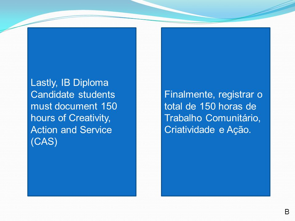 Lastly, IB Diploma Candidate students must document 150 hours of Creativity, Action and Service (CAS) Finalmente, registrar o total de 150 horas de Trabalho Comunitário, Criatividade e Ação.